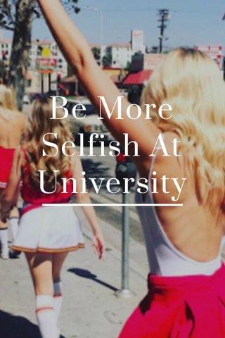 Be More Selfish At University