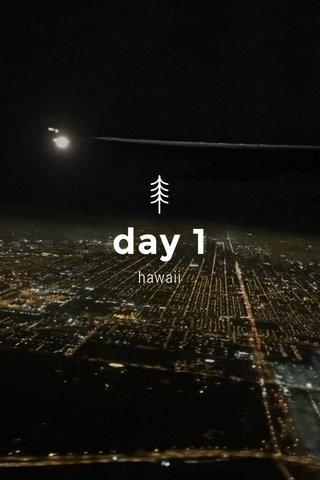 day 1 hawaii