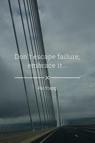 Don't escape failure, embrace it... -Rio Young-