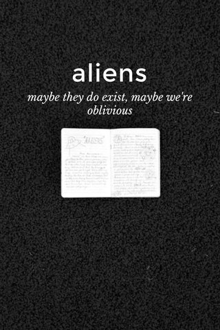 aliens maybe they do exist, maybe we're oblivious