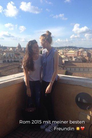 Rom 2015 mit meiner besten Freundin ☀️❤️