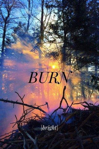 BURN |bright|