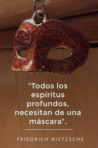 """""""Todos los espíritus profundos, necesitan de una máscara"""". FRIEDRICH NIETZSCHE"""