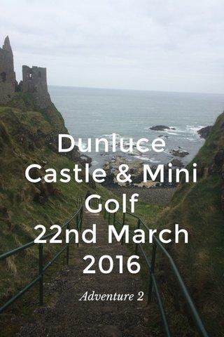 Dunluce Castle & Mini Golf 22nd March 2016 Adventure 2