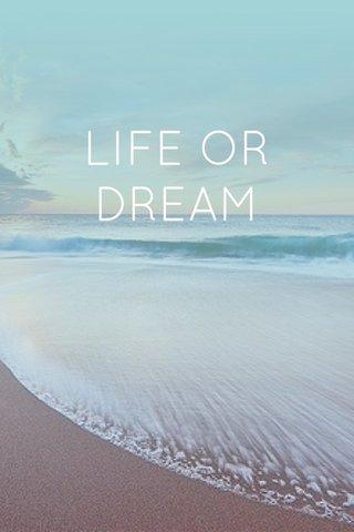 LIFE OR DREAM