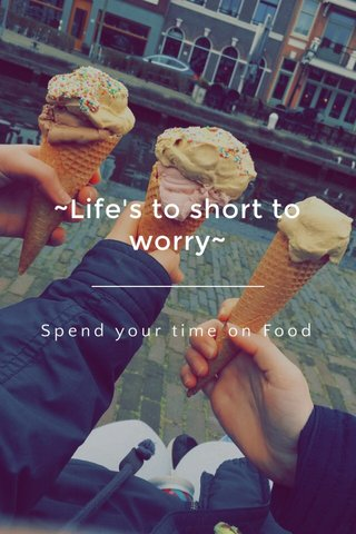 ~Life's to short to worry~ Spend your time on Food