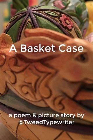 A Basket Case a poem & picture story by @TweedTypewriter