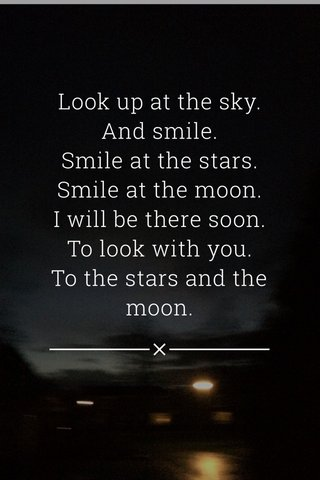 Look up at the sky. And smile. Smile at the stars. Smile at the moon. I will be there soon. To look with you. To the stars and the moon.