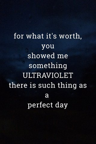for what it's worth, you showed me something ULTRAVIOLET there is such thing as a perfect day