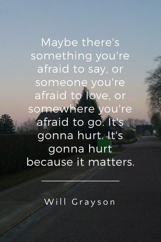 Maybe there's something you're afraid to say, or someone you're afraid to love, or somewhere you're afraid to go. It's gonna hurt. It's gonna hurt because it matters. Will Grayson
