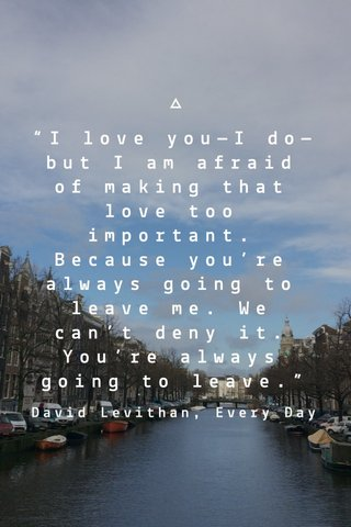 """""""I love you—I do—but I am afraid of making that love too important. Because you're always going to leave me. We can't deny it. You're always going to leave."""" David Levithan, Every Day"""