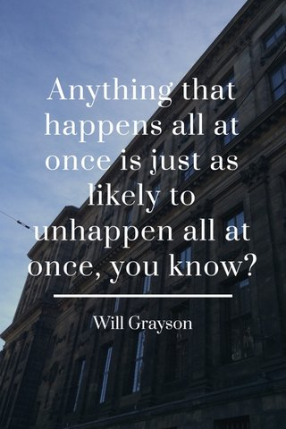 Anything that happens all at once is just as likely to unhappen all at once, you know? Will Grayson