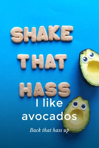 I like avocados Back that hass up