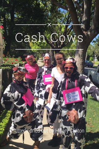 Cash Cows Utterly dried out by Hillary Clinton