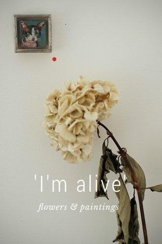 'I'm alive' flowers & paintings