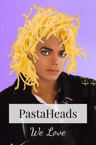 PastaHeads We Love