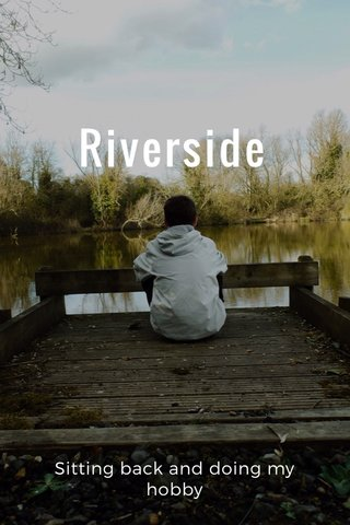 Riverside Sitting back and doing my hobby