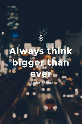 Always think bigger than ever ~Maha Ahmad
