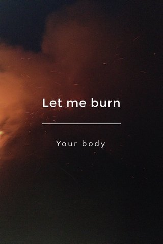 Let me burn Your body