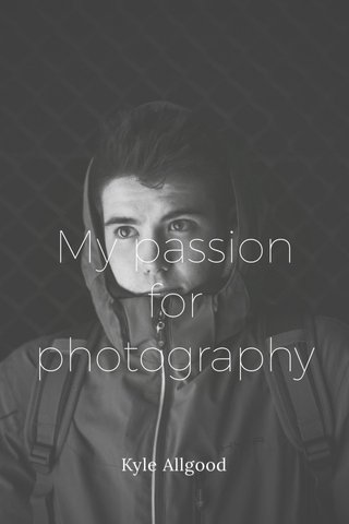 My passion for photography Kyle Allgood