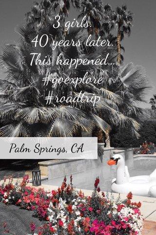 3 girls. 40 years later. This happened... #goexplore #roadtrip Palm Springs, CA