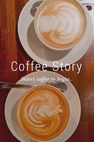 Coffee Story Insert coffee to begin..