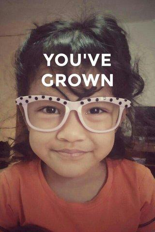 YOU'VE GROWN