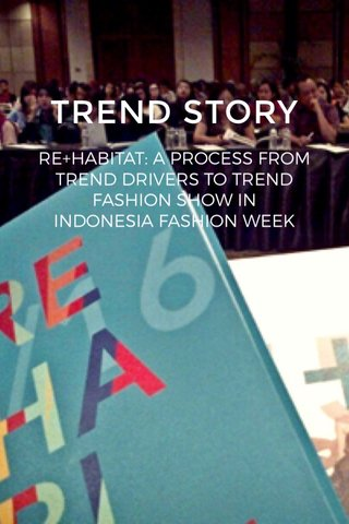 TREND STORY RE+HABITAT: A PROCESS FROM TREND DRIVERS TO TREND FASHION SHOW IN INDONESIA FASHION WEEK