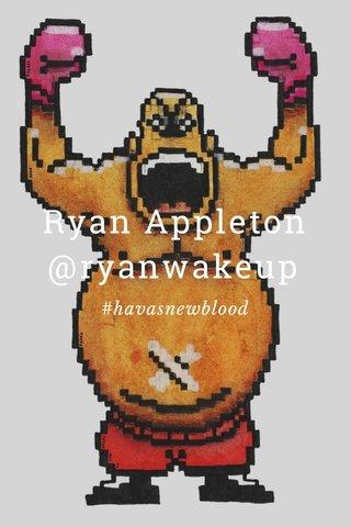 Ryan Appleton @ryanwakeup #havasnewblood