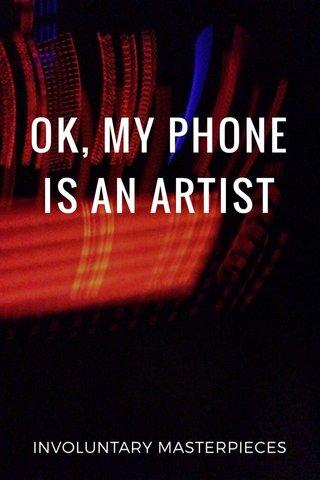 OK, MY PHONE IS AN ARTIST INVOLUNTARY MASTERPIECES