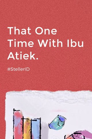 That One Time With Ibu Atiek. #StellerID