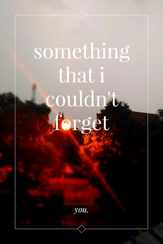 something that i couldn't forget you.