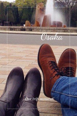 Osaka Our trip moment!