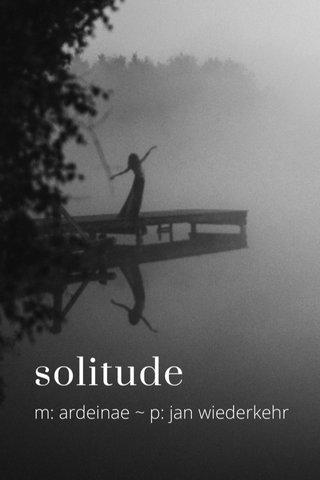 solitude m: ardeinae ~ p: jan wiederkehr