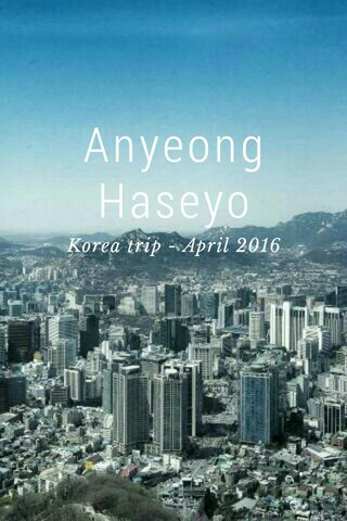 Anyeong Haseyo Korea trip - April 2016