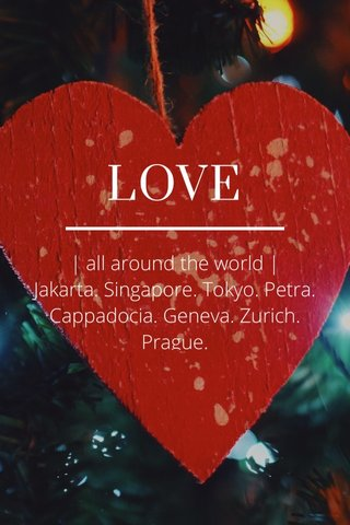 LOVE | all around the world | Jakarta. Singapore. Tokyo. Petra. Cappadocia. Geneva. Zurich. Prague.