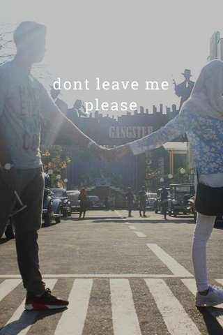 dont leave me please