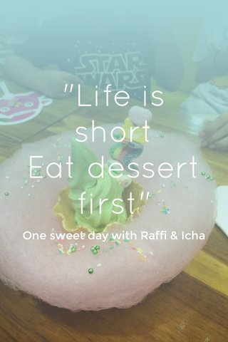 """Life is short Eat dessert first"" One sweet day with Raffi & Icha"
