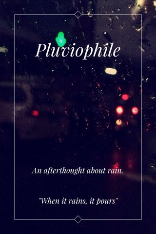 """Pluviophile An afterthought about rain. """"When it rains, it pours"""""""