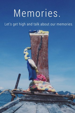 Memories. Let's get high and talk about our memories.