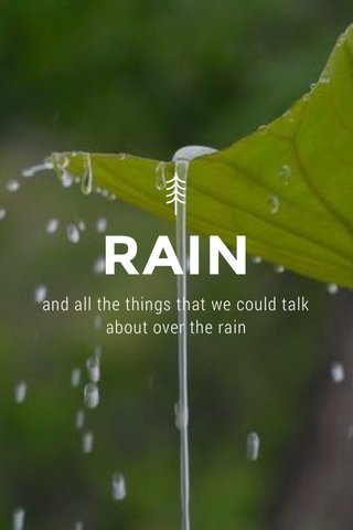RAIN and all the things that we could talk about over the rain