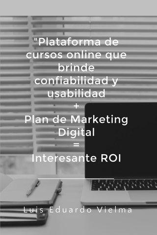"""""""Plataforma de cursos online que brinde confiabilidad y usabilidad + Plan de Marketing Digital = Interesante ROI Luis Eduardo Vielma"""