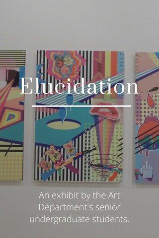 Elucidation An exhibit by the Art Department's senior undergraduate students.