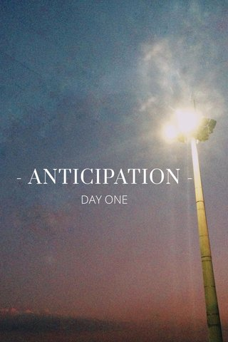 - ANTICIPATION - DAY ONE