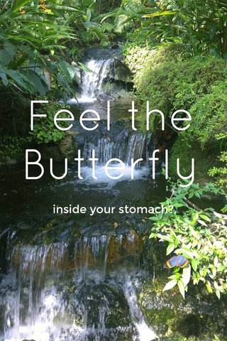 Feel the Butterfly inside your stomach?