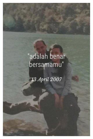 """""""adalah benar bersamamu"""" 13 April 2007"""