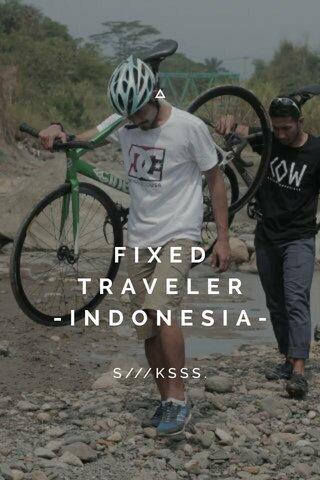 FIXED TRAVELER -INDONESIA- S///KSSS.