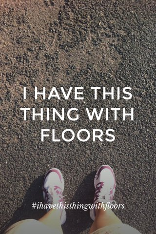 I HAVE THIS THING WITH FLOORS #ihavethisthingwithfloors