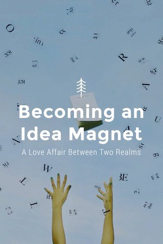 Becoming an Idea Magnet A Love Affair Between Two Realms