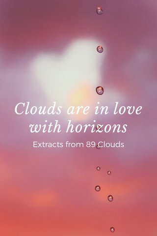 Clouds are in love with horizons Extracts from 89 Clouds